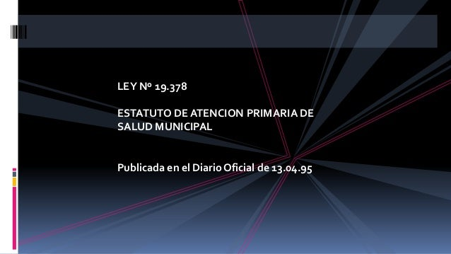 LEY Nº 19.378 ESTATUTO DE ATENCION PRIMARIA DE SALUD MUNICIPAL Publicada en el Diario Oficial de 13.04.95