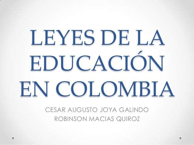 LEYES DE LA EDUCACIÓNEN COLOMBIA  CESAR AUGUSTO JOYA GALINDO    ROBINSON MACIAS QUIROZ
