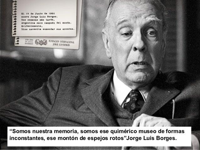 """""""Somos nuestra memoria, somos ese quimérico museo de formasinconstantes, ese montón de espejos rotos""""Jorge Luis Borges."""