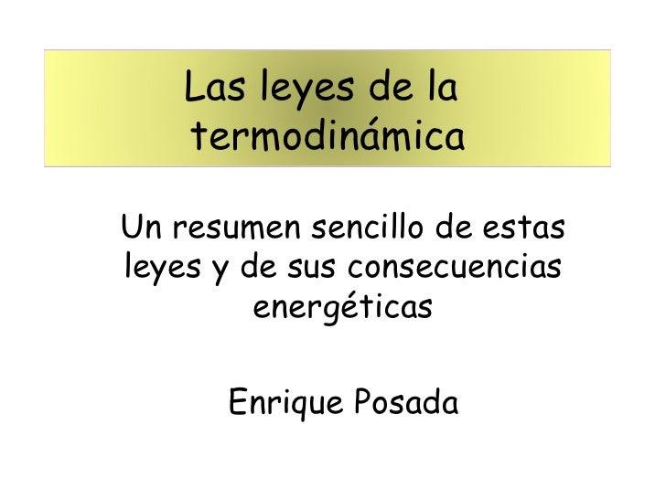 Las leyes de la   termodinámicaUn resumen sencillo de estasleyes y de sus consecuencias         energéticas      Enrique P...