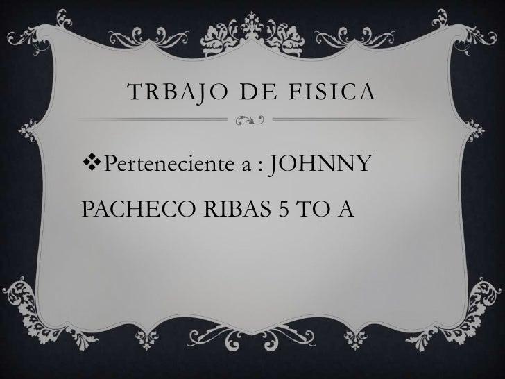 TRBAJO DE FISICAPerteneciente a : JOHNNYPACHECO RIBAS 5 TO A