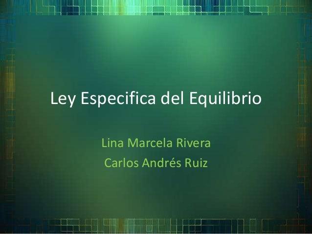 Ley Especifica del Equilibrio      Lina Marcela Rivera      Carlos Andrés Ruiz