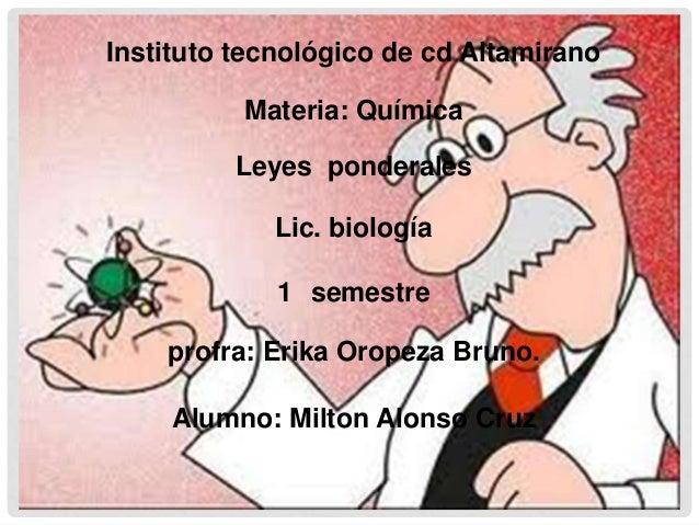 Instituto tecnológico de cd Altamirano          Materia: Química         Leyes ponderales            Lic. biología        ...