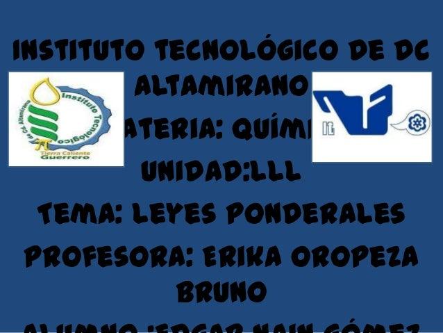 Instituto tecnológico de dc        Altamirano      Materia: química         Unidad:lll  Tema: leyes ponderales Profesora: ...