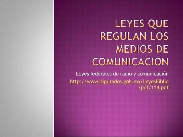 Leyes federales de radio y comunicaciónhttp://www.diputados.gob.mx/LeyesBiblio/pdf/114.pdf