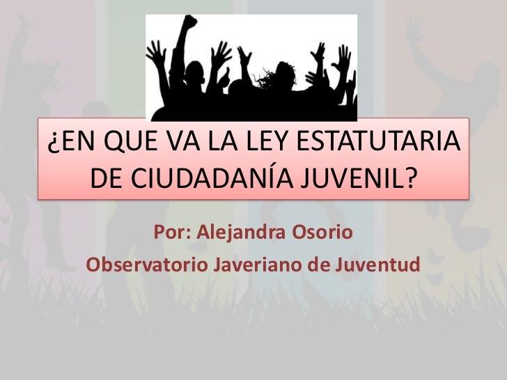 ¿EN QUE VA LA LEY ESTATUTARIA   DE CIUDADANÍA JUVENIL?        Por: Alejandra Osorio  Observatorio Javeriano de Juventud