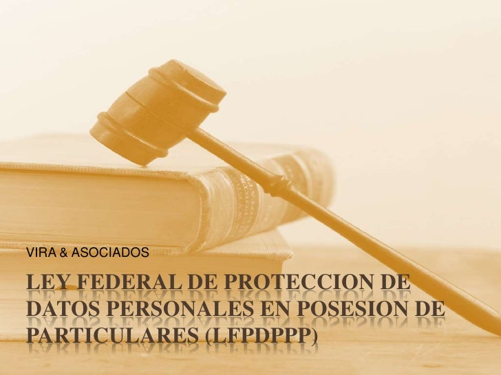 LEY FEDERAL DE PROTECCION DE DATOS PERSONALES EN POSESION DE PARTICULARES (LFPDPPP)<br />VIRA & ASOCIADOS<br />