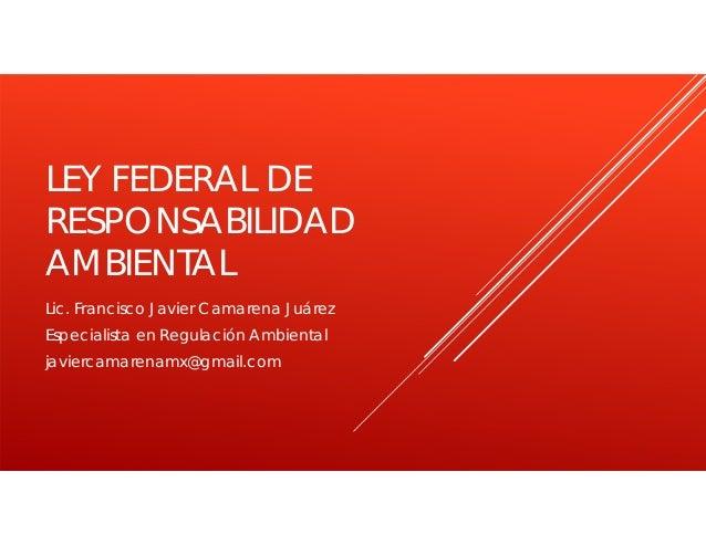 LEY FEDERAL DE RESPONSABILIDAD AMBIENTAL Lic. Francisco Javier Camarena Juárez Especialista en Regulación Ambiental javier...