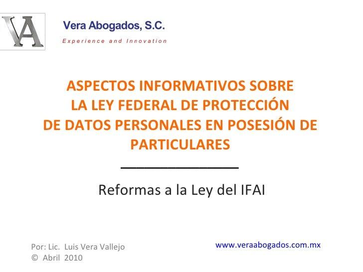 ASPECTOS INFORMATIVOS SOBRE LA LEY FEDERAL DE PROTECCIÓN DE DATOS PERSONALES EN POSESIÓN DE PARTICULARES Reformas a la Ley...