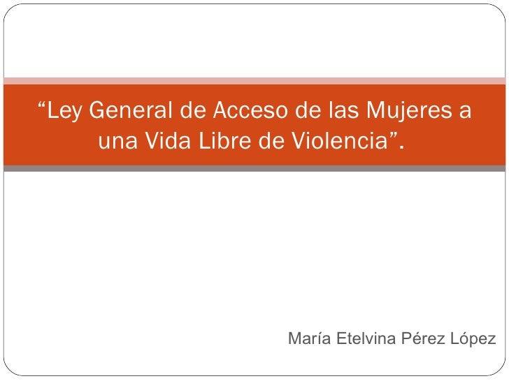 """María Etelvina Pérez López  """" Ley General de Acceso de las Mujeres a una Vida Libre de Violencia""""."""