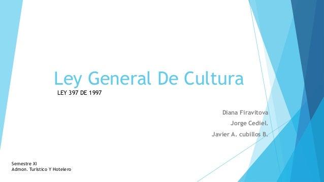 Ley General De Cultura                    LEY 397 DE 1997                                         Diana Firavitova        ...