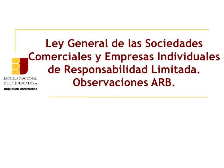 Ley General de las SociedadesComerciales y Empresas Individuales   de Responsabilidad Limitada.       Observaciones ARB.