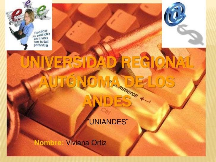 UNIVERSIDAD REGIONAL AUTÓNOMA DE LOS ANDES <br />¨UNIANDES¨ <br />Nombre: Viviana Ortiz <br />