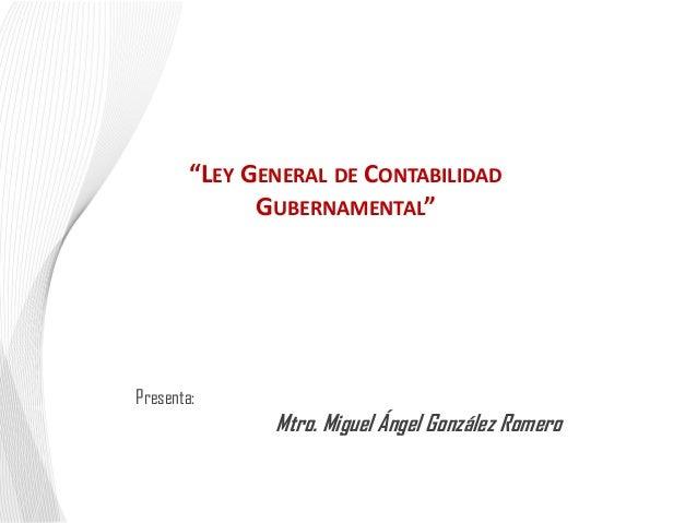 """""""LEY GENERAL DE CONTABILIDAD GUBERNAMENTAL""""  Presenta:  Mtro. Miguel Ángel González Romero"""
