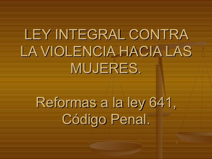 LEY INTEGRAL CONTRALA VIOLENCIA HACIA LAS       MUJERES. Reformas a la ley 641,     Código Penal.