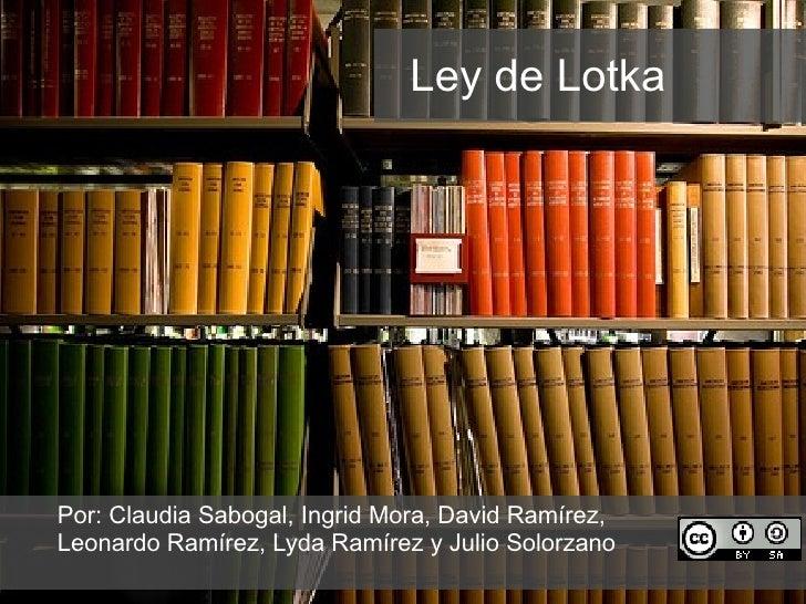 Ley de Lotka Por: Claudia Sabogal, Ingrid Mora, David  Ramírez,  Leonardo Ramírez, Lyda Ramírez y Julio Solorzano