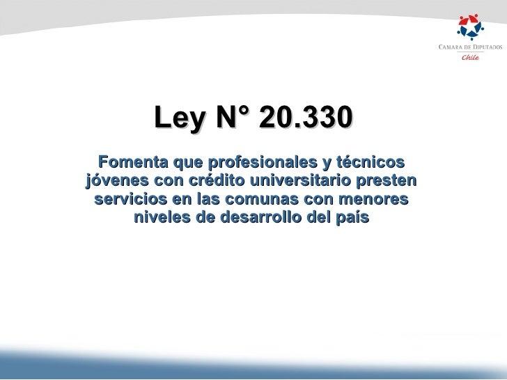 Ley N° 20.330 Fomenta que profesionales y técnicos jóvenes con crédito universitario presten servicios en las comunas con ...