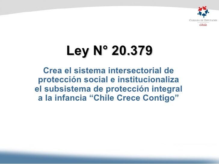 Ley N° 20.379 Crea el sistema intersectorial de protección social e institucionaliza el subsistema de protección integral ...