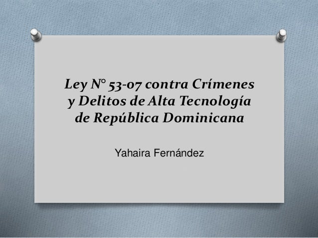 Ley N° 53-07 contra Crímenes y Delitos de Alta Tecnología de República Dominicana Yahaira Fernández