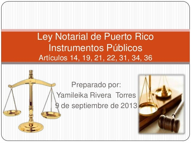 Ley Notarial de Puerto Rico Instrumentos Públicos Artículos 14, 19, 21, 22, 31, 34, 36  Preparado por: Yamileika Rivera To...