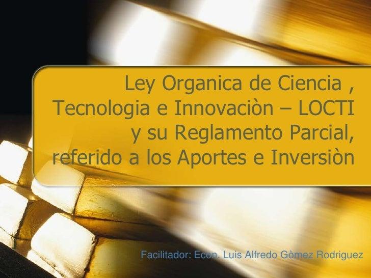 Ley Organica de Ciencia , Tecnologia e Innovaciòn – LOCTI y su Reglamento Parcial, referido a los Aportes e Inversiòn<br /...