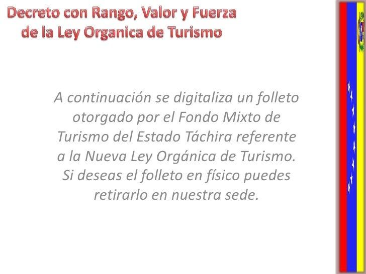 Decreto con Rango, Valor y Fuerza de la Ley Organica de Turismo<br />A continuación se digitaliza un folleto otorgado por ...