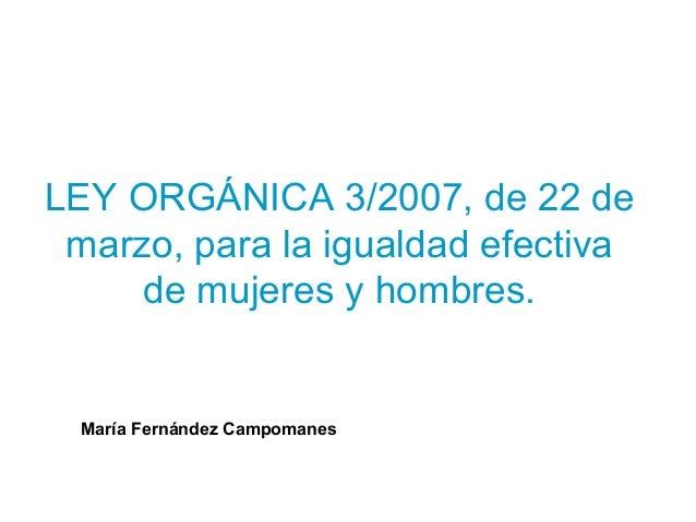 LEY ORGÁNICA 3/2007, de 22 de marzo, para la igualdad efectiva     de mujeres y hombres.  María Fernández Campomanes