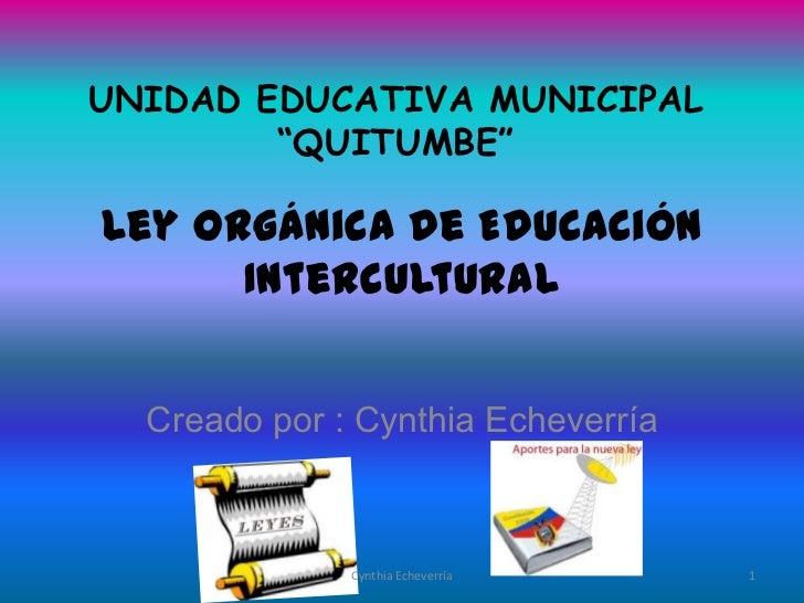 "UNIDAD EDUCATIVA MUNICIPAL        ""QUITUMBE""Ley Orgánica de Educación      Intercultural  Creado por : Cynthia Echeverría ..."