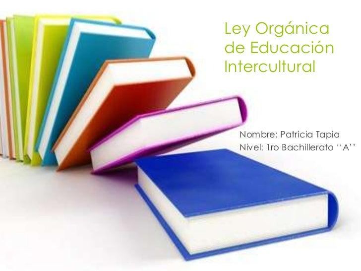 Ley Orgánicade EducaciónIntercultural Nombre: Patricia Tapia Nivel: 1ro Bachillerato ''A''