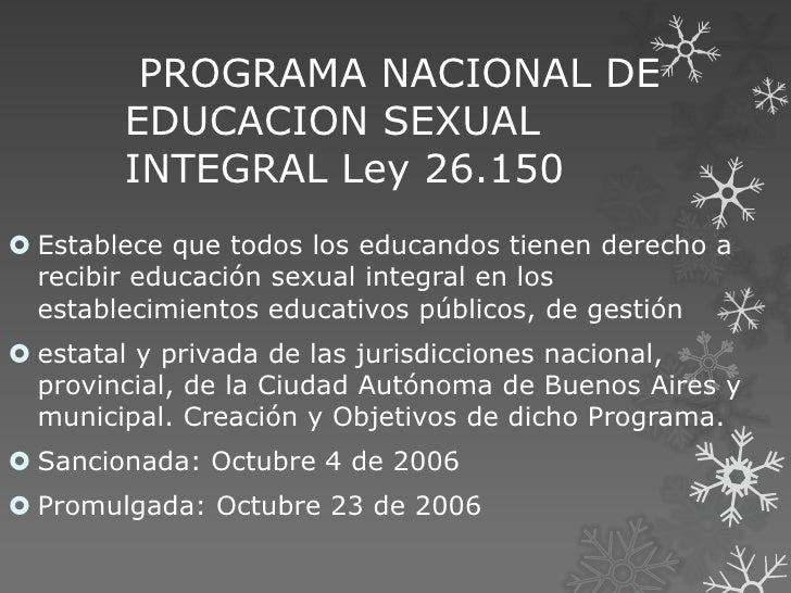 PROGRAMA NACIONAL DE        EDUCACION SEXUAL        INTEGRAL Ley 26.150 Establece que todos los educandos tienen derecho ...