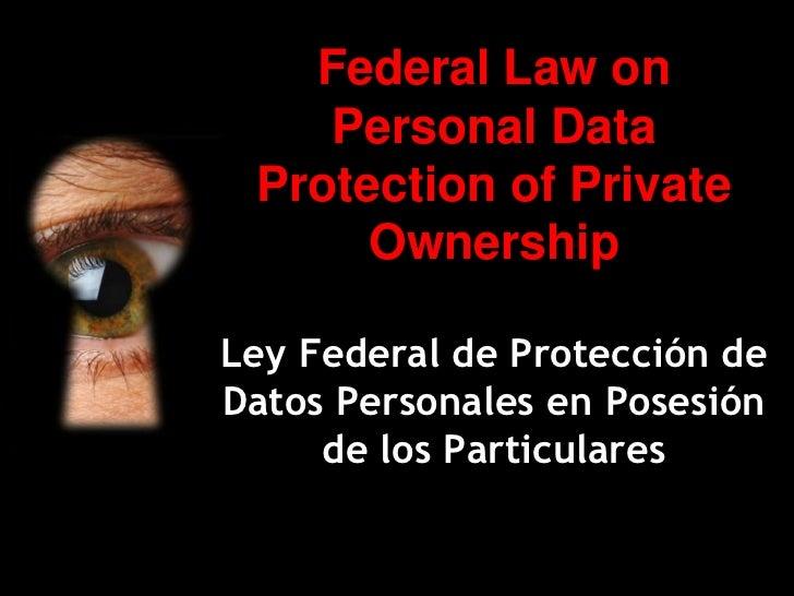 Federal Law on    Personal Data Protection of Private      OwnershipLey Federal de Protección deDatos Personales en Posesi...
