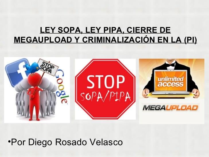 LEY SOPA, LEY PIPA, CIERRE DE MEGAUPLOAD Y CRIMINALIZACIÓN EN LA (PI) <ul><li>Por Diego Rosado Velasco </li></ul>