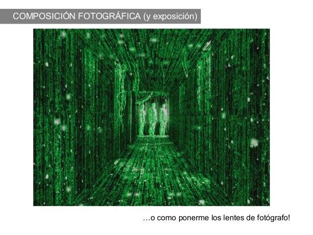 COMPOSICIÓN FOTOGRÁFICA (y exposición)                          …o como ponerme los lentes de fotógrafo!