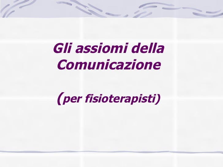 Gli assiomi della Comunicazione   ( per fisioterapisti)