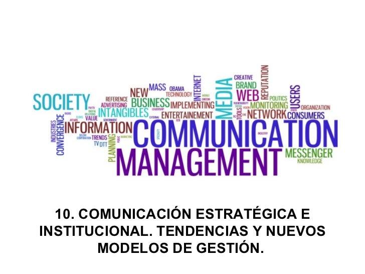 10. COMUNICACIÓN ESTRATÉGICA E INSTITUCIONAL. TENDENCIAS Y NUEVOS MODELOS DE GESTIÓN.
