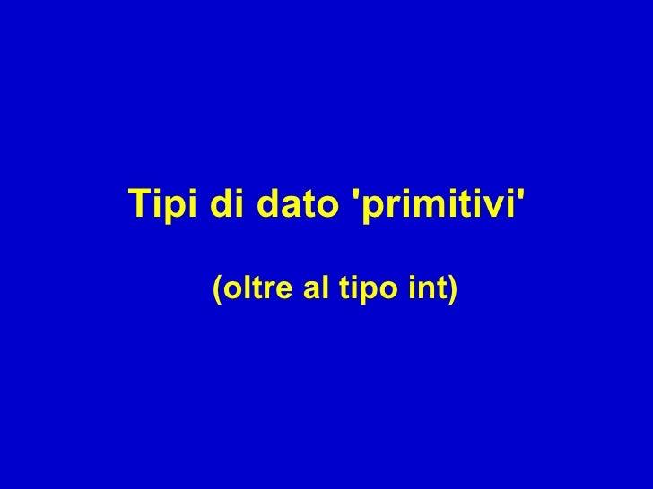Tipi di dato 'primitivi'       (oltre al tipo int)