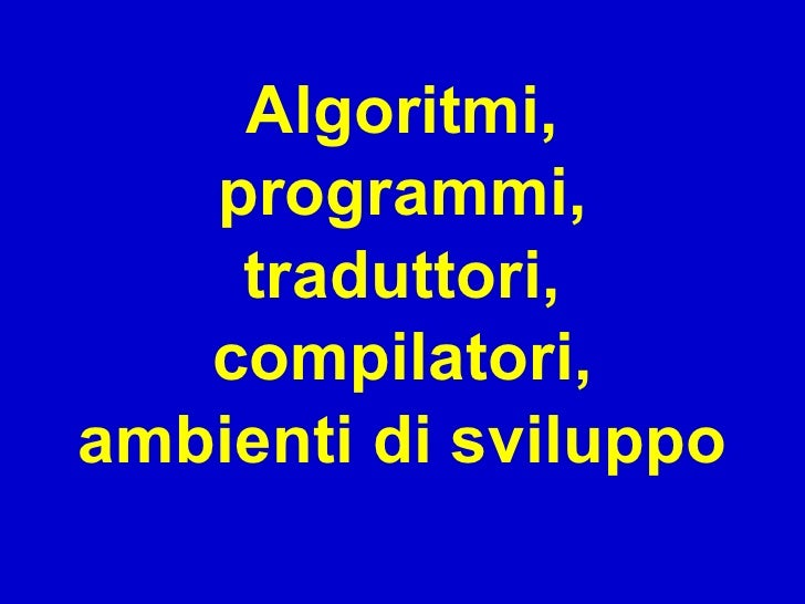 Algoritmi,    programmi,     traduttori,    compilatori, ambienti di sviluppo