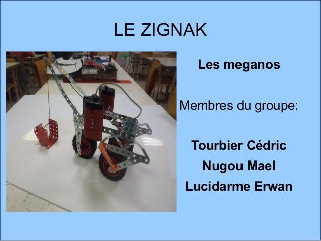 LE ZIGNAK Les meganos Membres du groupe: Tourbier Cédric Nugou Mael Lucidarme Erwan