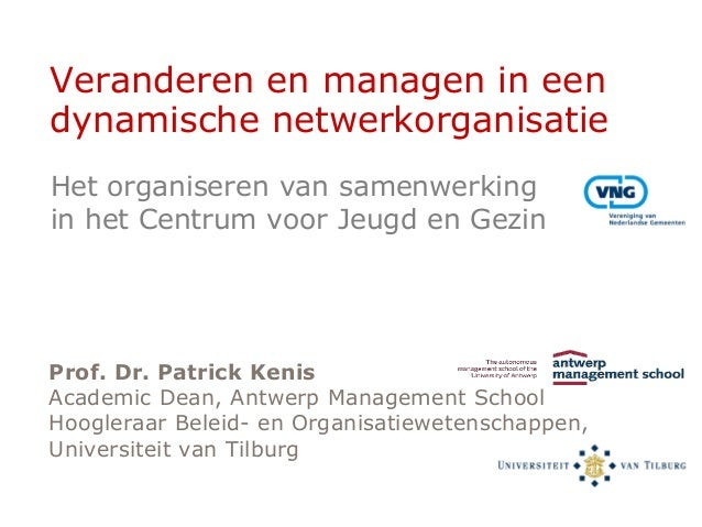 Veranderen en managen in een dynamische netwerkorganisatie Prof. Dr. Patrick Kenis Academic Dean, Antwerp Management Schoo...