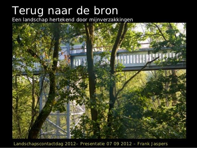 Terug naar de bronEen landschap hertekend door mijnverzakkingenLandschapscontactdag 2012– Presentatie 07 09 2012 – Frank J...