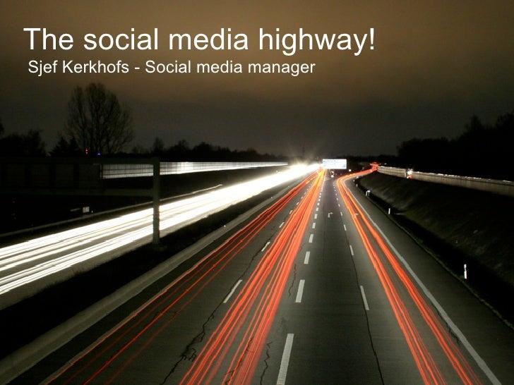 The social media highway!Sjef Kerkhofs - Social media manager         The social media highway!            Sjef Kerkhofs -...