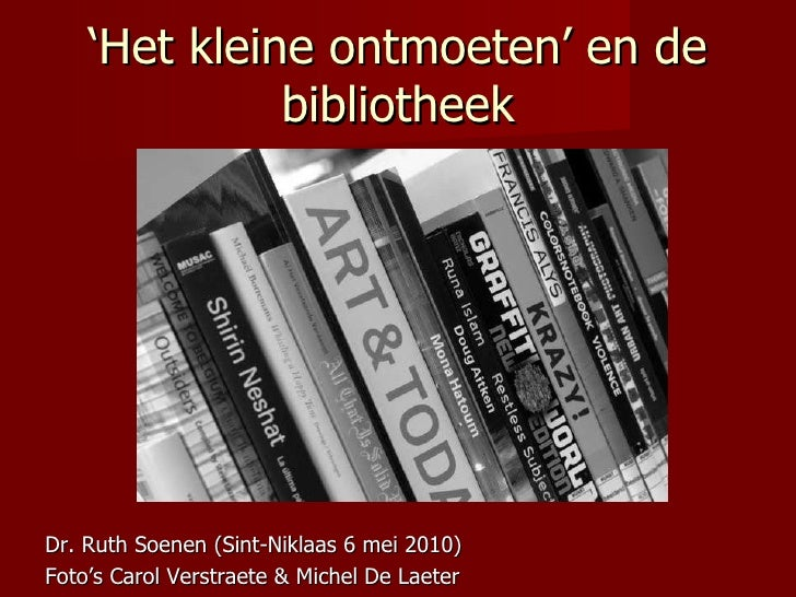 Het kleine ontmoeten en de bibliotheek <ul><li>Ruth Soenen (Leuven 4 mei 2010) </li></ul><ul><li>Foto's Carol Verstraete &...
