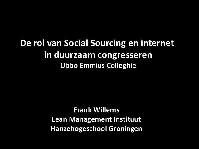 De rol van Social Sourcing en internet      in duurzaam congresseren         Ubbo Emmius Colleghie             Frank Wille...