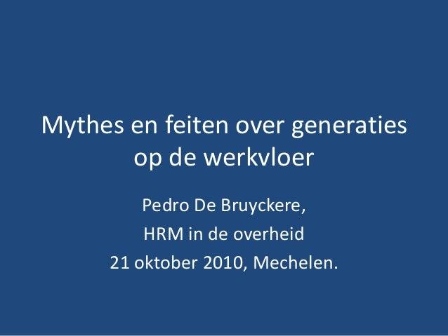 Mythes en feiten over generaties op de werkvloer Pedro De Bruyckere, HRM in de overheid 21 oktober 2010, Mechelen.
