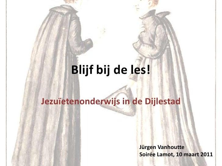 Blijf bij de les!<br />Jezuïetenonderwijs in de Dijlestad<br />JürgenVanhoutte<br />SoiréeLamot, 10 maart 2011<br />