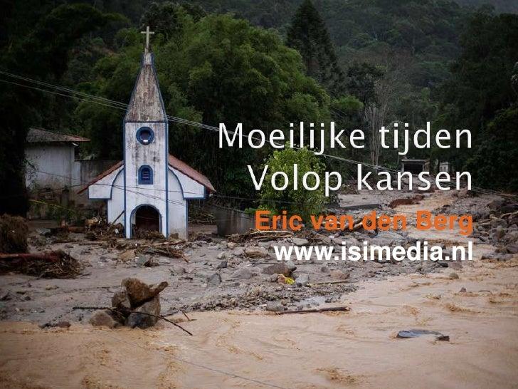 Moeilijketijden<br />Volopkansen<br />Eric van den Berg<br />www.isimedia.nl<br />