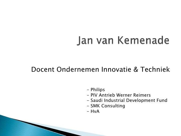 Jan van Kemenade<br />Docent Ondernemen Innovatie & Techniek<br /><ul><li> Philips