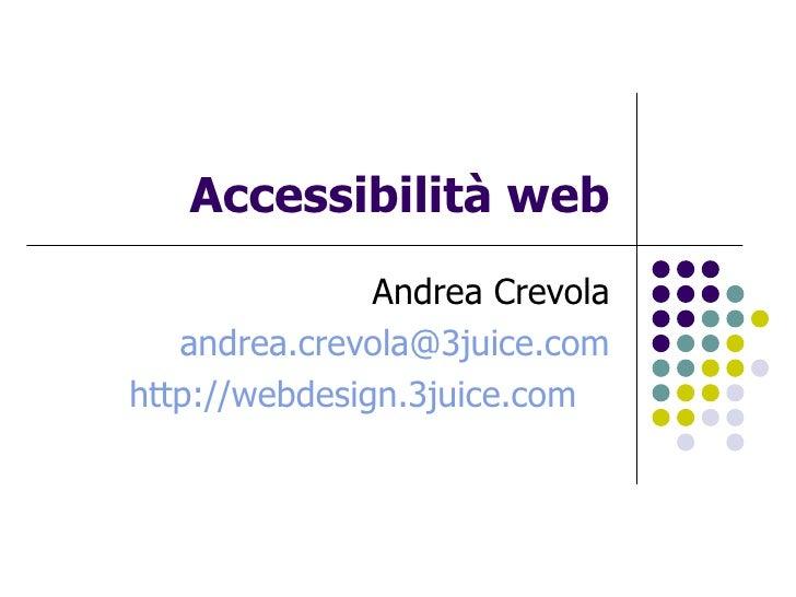 Accessibilità web Andrea Crevola [email_address] http://webdesign.3juice.com