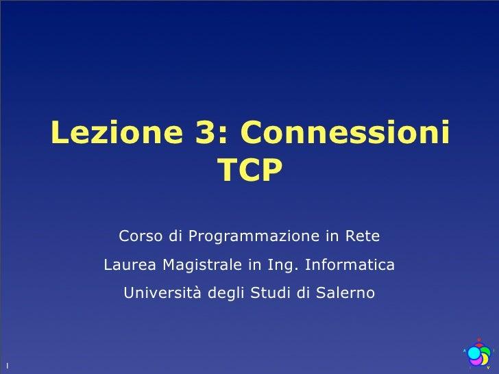 Lezione 3: Connessioni              TCP        Corso di Programmazione in Rete       Laurea Magistrale in Ing. Informatica...