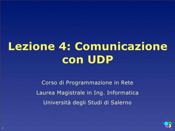 Lezione 4: Comunicazione             con UDP          Corso di Programmazione in Rete         Laurea Magistrale in Ing. In...